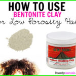 Bentonite Clay for Low Porosity Hair | How to Use it